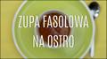 Zupa fasolowa na ostro - jak ją zrobić?