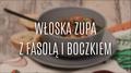 Włoska zupa z fasolą i boczkiem - przepis