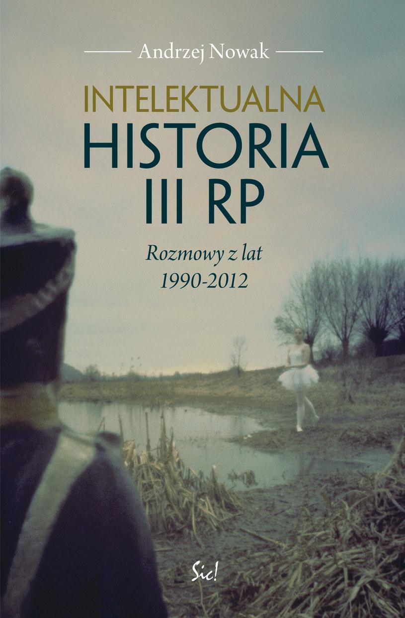 """Andrzej Nowak """"Intelektualna historia III RP. Rozmowy z lat 1990-2012"""", Wydawnictwo Sic!, Warszawa 2013 /Wydawnictwo Sic! /"""