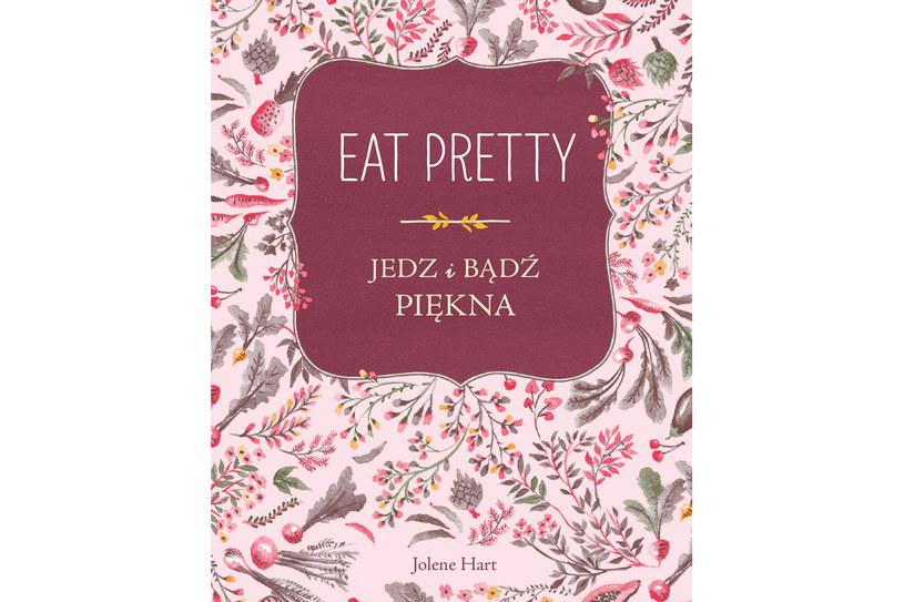 """Jolene Hart """"Eat Pretty. Jedz i bądź piękna"""" /Wydawnictwo Znak"""