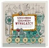 """Okładka książki """"Szkicownik szalonego wynalazcy, czyli najdziwniejsze pomysły na świecie i twoje własne niezwykłe projekty"""" /materiały prasowe"""