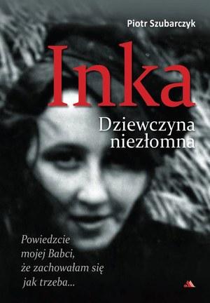 """Piotr Szubarczyk """"Inka. Dziewczyna niezłomna"""" Wydawnictwo AA, Kraków 2016 /materiały prasowe"""