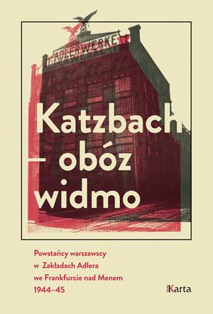 """Publikacja """"Katzbach - obóz widmo. Powstańcy warszawscy w Zakładach Adlera we Frankfurcie nad Menem 1944-45"""" /materiały prasowe"""