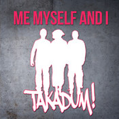 Me Myself And I: -Takadum!