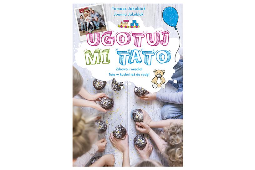 """""""Ugotuj mi tato"""" Tomasza Jakubiaka i Joanny Jakubiak /materiały prasowe"""