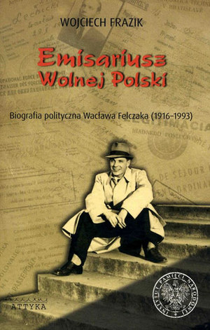 """Wojciech Frazik """"Emisariusz Wolnej Polski. Biografia polityczna Wacława Felczaka (1916-1993)"""" /materiały prasowe"""