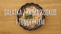 Jak zrobić sałatkę z kaszą kuskus i tuńczykiem
