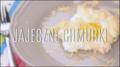 Jajka, jakich jeszcze nie jadłeś - jajeczne chmurki