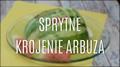 Sprytne krojenie arbuza - już nie zrobisz tego inaczej!