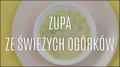 Przepis na zupę ze świeżych ogórków
