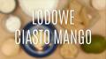 Przepis na lodowe ciasto mango