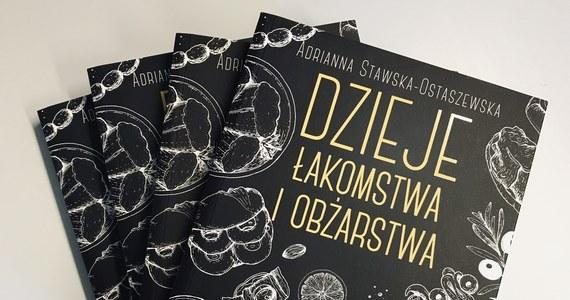 """""""Nauka mówi, że jeżeli przez dwa tygodnie będziemy jedli coś, co wydawało nam się obrzydliwe, to po tych dwóch tygodniach będziemy za tym przepadać"""" - przekonuje w rozmowie z Katarzyną Staszko Adrianna Stawska-Ostaszewska. Autorkę książki pt. """"Dzieje łakomstwa i obżarstwa"""" pytamy o spotkania z historią na talerzu i o to, jak jadają Polacy. Zdradzamy też, z czego składa się książkowy """"bufet osobliwości""""."""