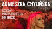 Agnieszka Chylińska: Kiedy przyjdziesz do mnie