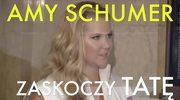 Amy Schumer sprawi tacie niezwykły prezent