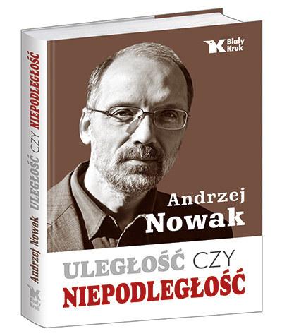 """Andrzej Nowak """"Uległość czy niepodległość"""" Wydawnictwo Biały Kruk, Kraków 2014 /materiały prasowe"""