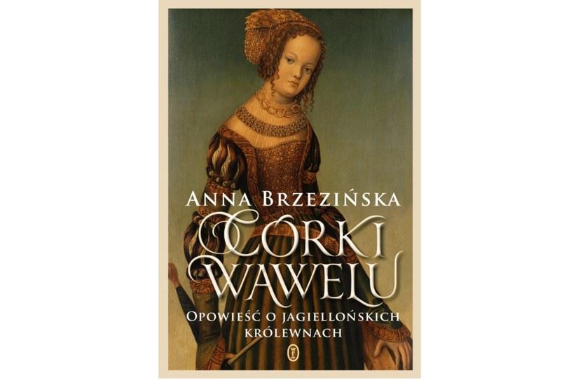 """Anna Brzezińska """"Córki Wawelu. Opowieść o jagiellońskich królewnach"""" /materiały prasowe"""