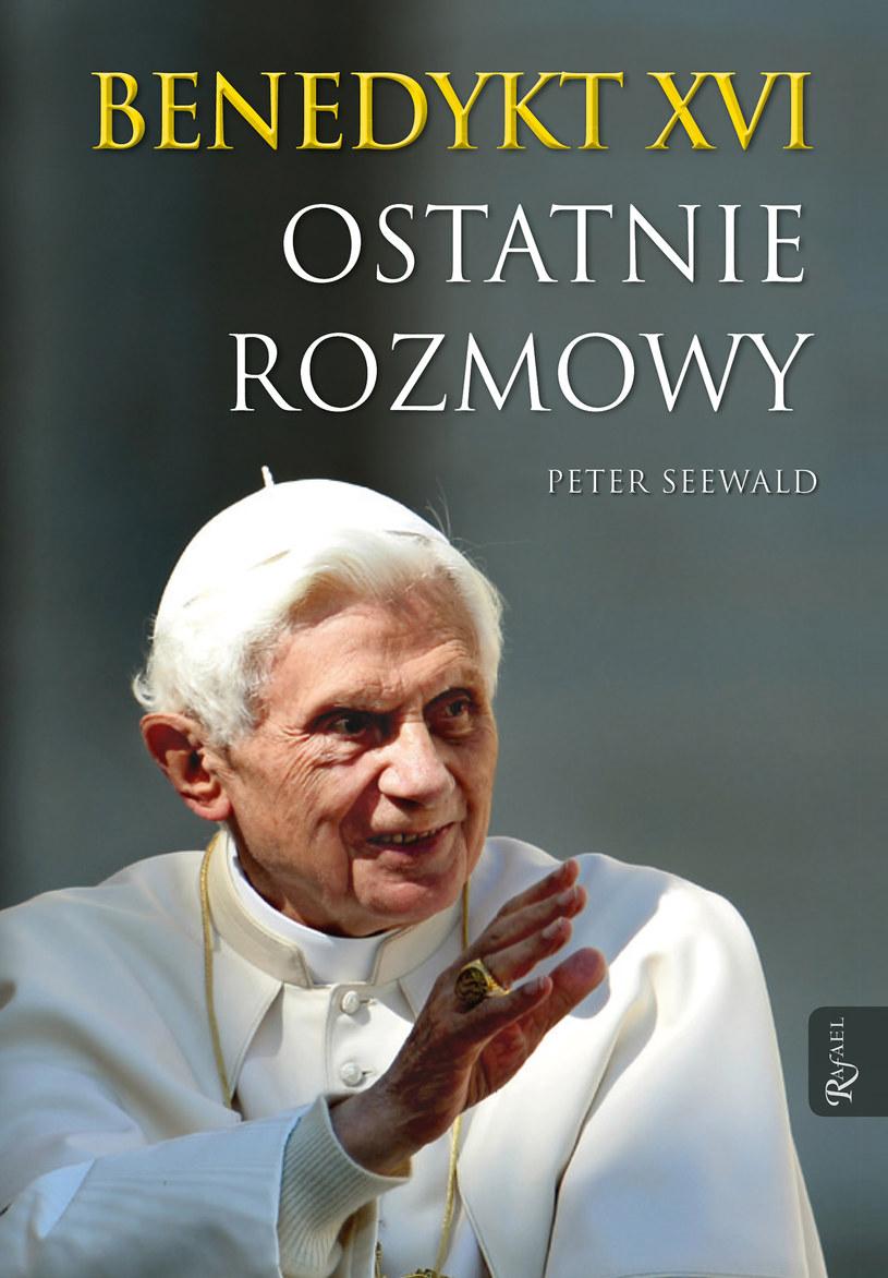 """""""Benedykt XVI. Ostatnie rozmowy"""", Peter Seewald, Dom Wydawniczy RAFAEL 2016 /"""