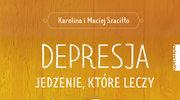 Depresja. Jedzenie, które leczy, Karolina i Maciej Szaciłło