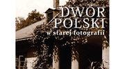 Dwór polski w starej fotografii