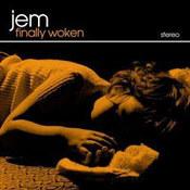 Jem: -Finally Woken