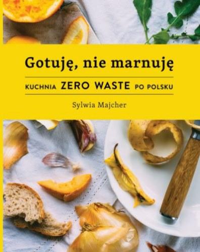 """""""Gotuję, nie marnuję. Kuchnia zero waste po polsku"""", Sylwia Majcher /INTERIA.PL/materiały prasowe"""