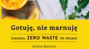 Gotuję, nie marnuję. KUCHNIA ZERO WASTE PO POLSKU, Sylwia Majcher