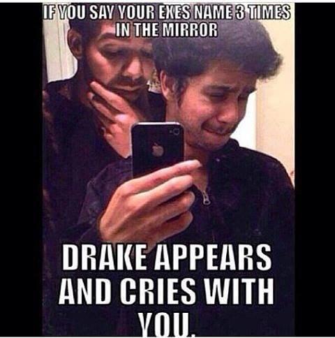 Jeżeli przed lustrem trzy razy wypowiesz imię swojej byłej, Drake pojawi się i będzie płakał razem z tobą - fot. Facebook /