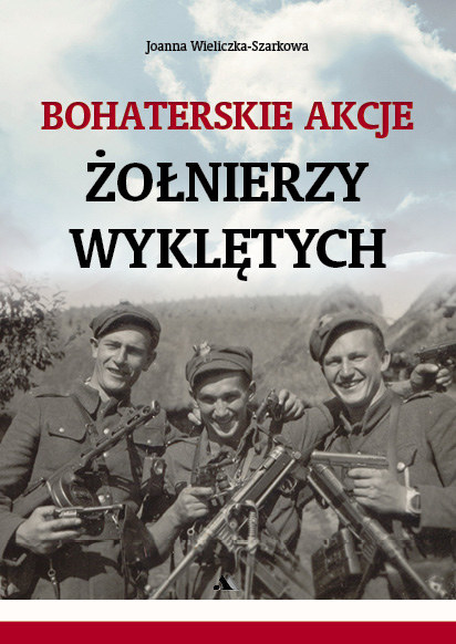 """Joanna Wieliczka-Szarkowa """"Bohaterskie akcje Żołnierzy Wyklętych"""" Wydawnictwo AA, Kraków 2016 /materiały prasowe"""