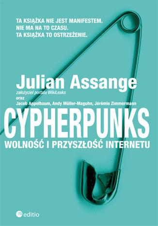 """Julian Assange oraz Jacob Applebaum, Andy Muller Maguhn, Jeremie Zimmermann, """"Cypherpunks. Wolność i przyszłość internetu"""" /Wydawnictwo Helion /"""