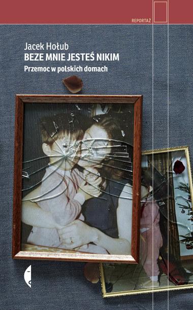 """Książka """"Beze mnie jesteś nikim. Przemoc w polskich domach"""", ukazała się nakładem wydawnictwa Czarne /materiały promocyjne"""