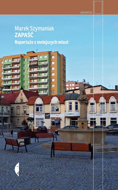 """Książka """"Zapaść. Reportaże z mniejszych miast"""" ukazała się nakładem wydawnictwa Czarne /materiały prasowe"""