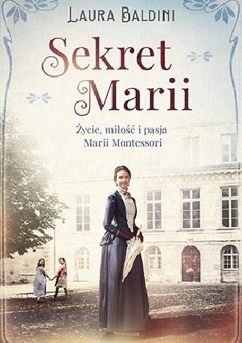 Laura Baldini, Sekrety Marii. Życie, miłość i pasja Marii Montessori /materiały prasowe