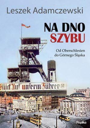 """Leszek Adamczewski """"Na dno szybu. Od Oberschlesien do Górnego Śląska"""" Wydawnictwo Replika, 2013 /materiały prasowe"""