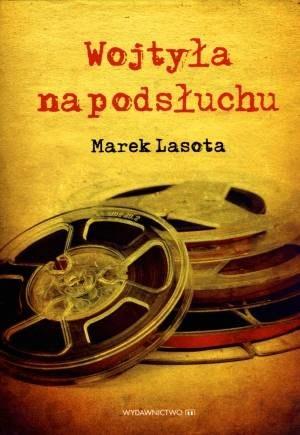 """Marek Lasota """"Wojtyła na podsłuchu"""" Wydawnictwo M, Kraków 2014 /materiały prasowe"""