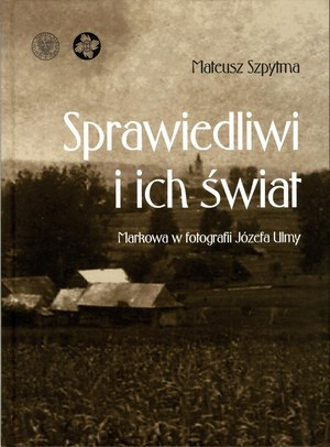 """Mateusz Szpytma """"Sprawiedliwi i ich świat. Markowa w fotografii Józefa Ulmy"""" /materiały prasowe"""