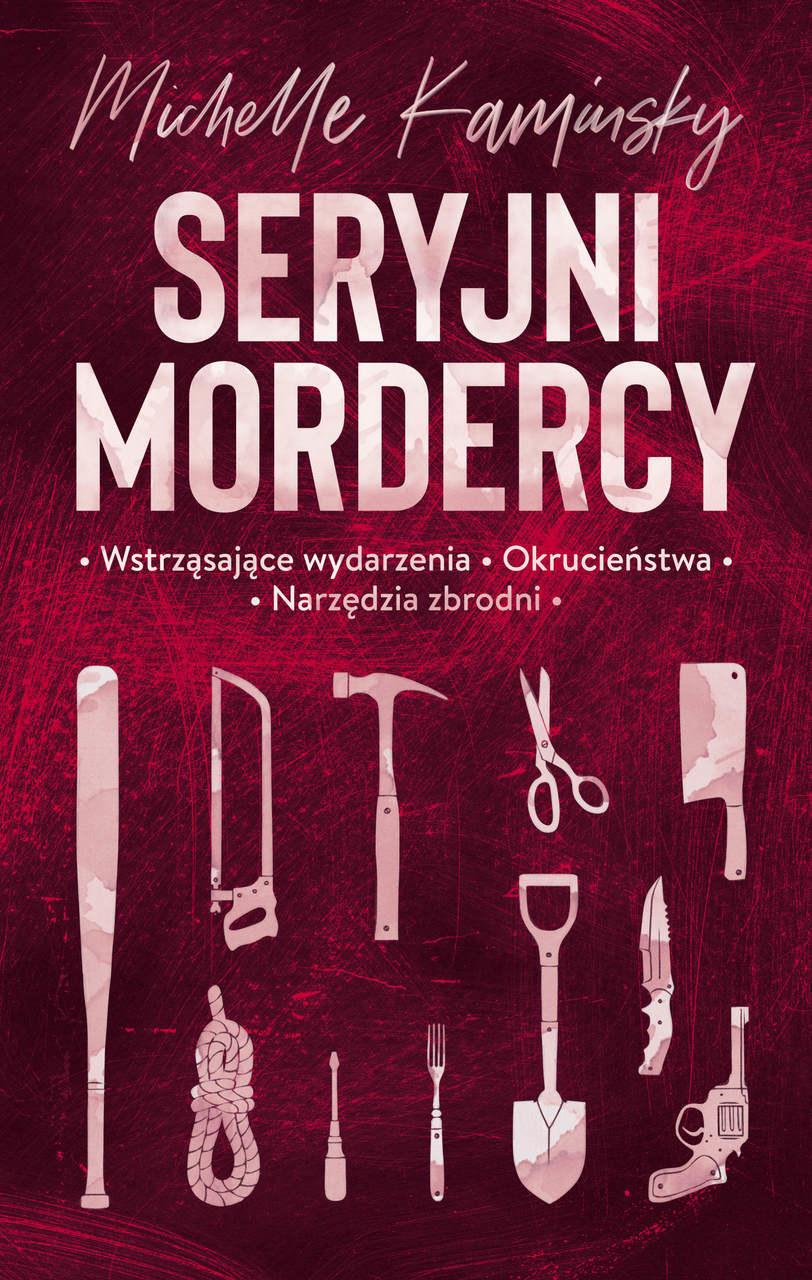 Michelle Kaminsky, Seryjni mordercy. Wstrząsające wydarzenia. Okrucieństwa. Narzędzia zbrodni /materiały prasowe
