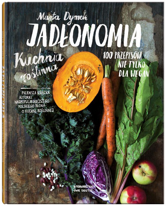 """Okładka książki """"Jadłonomia. Kuchnia roślinna - 100 przepisów nie tylko dla wegan"""" /materiały prasowe"""