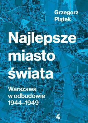 """Okładka książki """"Najlepsze miasto świata. Warszawa w odbudowie 1944-1949"""" Grzegorza Piątka /materiały prasowe"""