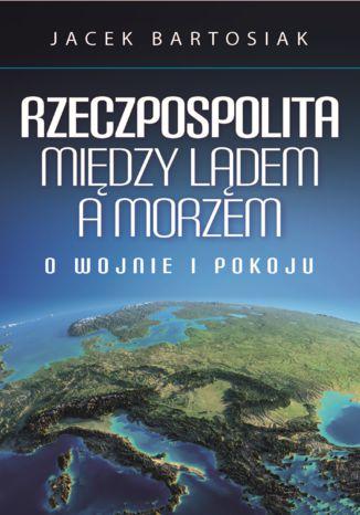 """Okładka książki """"Rzeczpospolita między lądem a morzem. O wojnie i pokoju"""". /materiały promocyjne"""