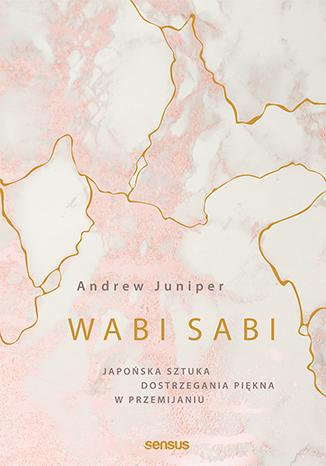 """Okładka książki """"Wabi sabi. Japońska sztuka dostrzegania piękna w przemijaniu"""" /materiały prasowe"""