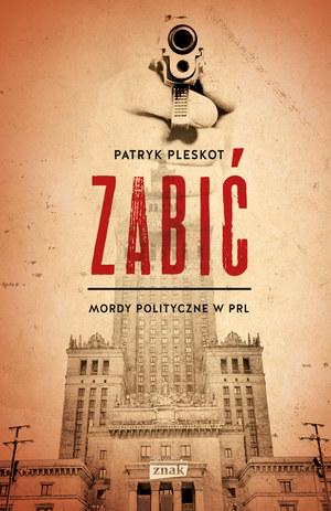 """Patryk Pleskot """"Zabić. Mordy polityczne w PRL"""" Znak Horyzont, Kraków 2016 /materiały prasowe"""