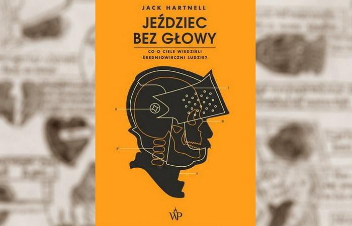 """Powyższy tekst stanowi fragment książki Jacka Hartnella pt. """"Jeździec bez głowy. Co o ciele wiedzieli ludzie średniowiecza?"""" Ukazała się ona nakładem Wydawnictwa Poznańskiego w 2021 roku. /materiał partnera"""
