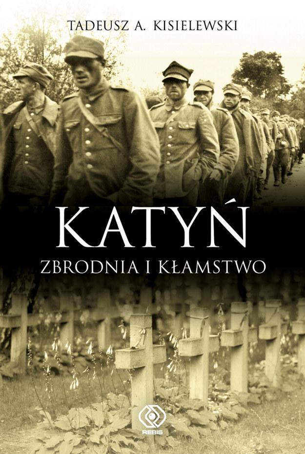 """Tadeusz A. Kisielewski """"Katyń. Zbrodnia i kłamstwo"""" Dom Wydawniczy Rebis, Poznań 2010 /materiały prasowe"""