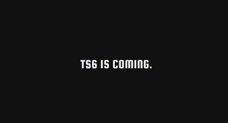 TS6 IS COMING /