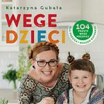 Wege dzieci. 104 proste wege przepisy dla rodzica i małego kucharza, Katarzyna Gubała