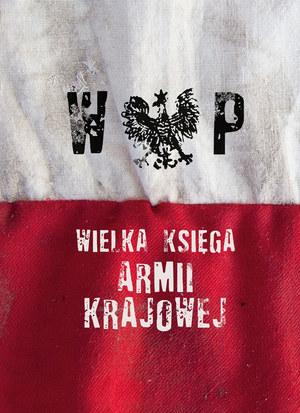 """""""Wielka księga Armii Krajkowej"""" (opracowanie zbiorowe) Znak Horyzont, Kraków 2015 /materiały prasowe"""