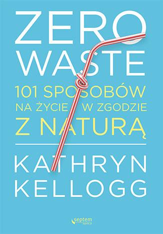 Zero waste. 101 sposobów na życie w zgodzie z naturą, Kathryn Kellogg /INTERIA.PL/materiały prasowe